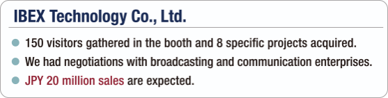 [IBEX Technology Co., Ltd.] - 150 visitors gathered in the booth and 8 specific projects acquired. / - We had negotiations with broadcasting and communication enterprises. / - JPY 20 million sales are expected.