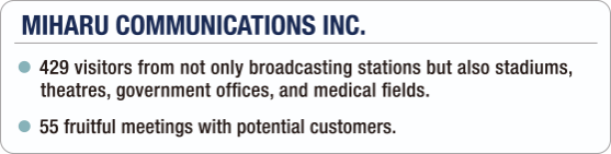 [MIHARU COMMUNICATIONS INC.] - 429 visitors from not only broadcasting stations but also stadiums, theatres, government offices, and medical fields. / - 55 fruitful meetings with potential customers.
