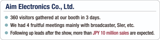 [Aim Electronics Co., Ltd.] - 360 visitors gathered at our booth in 3 days. / - We had 4 fruitful meetings mainly with broadcaster, Sler, etc. / - Following up leads after the show, more than JPY 10 million sales are expected.